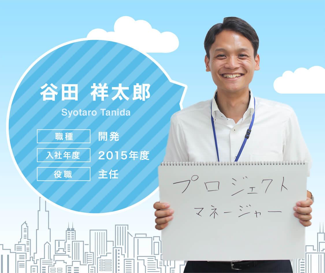 谷田 祥太郎[Shotaro Tanida] 職種:開発 入社年度:2015年度 役職:主任